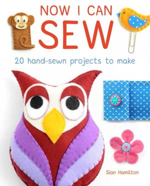Now I Can Sew: 20 Hand-Sewn Projects for Kids to Make