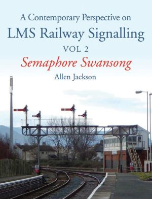 A Contemporary Perspective on LMS Railway Signalling Vol 2: Semaphore Swansong