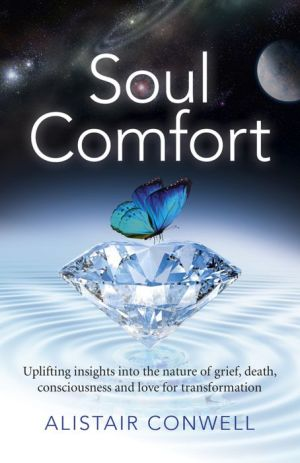 Soul Comfort: Uplifting Insights Into the Nature of Grief, Death, Consciousness and Love for Transformation
