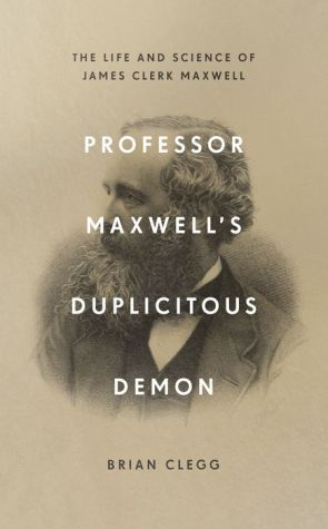 Book Professor Maxwell's Duplicitous Demon: How James Clerk Maxwell unravelled the mysteries of electromagnetism and matter
