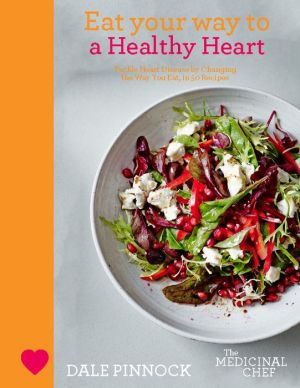 Eat Your Way to a Healthy Heart: Tackle Heart Disease by Changing the Way You Eat, in 50 Recipes