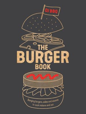 Book The Burger Book: Banging Burgers, Sides and Sauces to Cook Indoors and Out