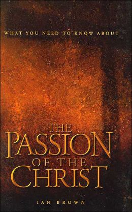 What You Need to Know About: The Passion of the Christ