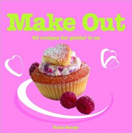 Make Out: 60 Recipes for Getting' It On