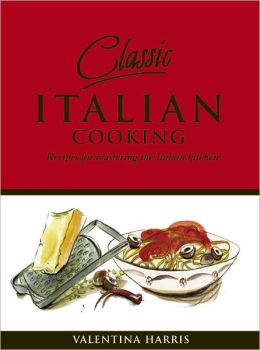 Classic Italian Cooking: Recipes for Mastering the Italian Kitchen