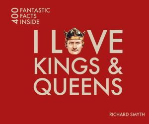 I Love Kings & Queens: 400 Fantastic Facts