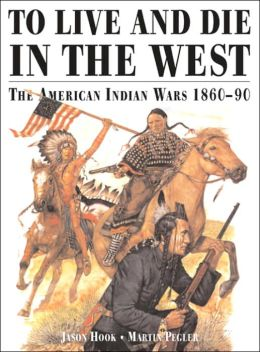 To Live and Die in the West: The American Indian Wars, 1860-1890