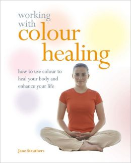 Working with Colour Healing: How to Use Colour to Heal Your Body and Enhance Your Life