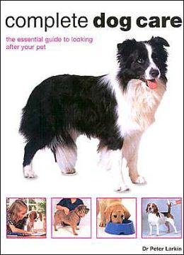 Complete Dog Care: The Essential Guide to Looking after Your Pet
