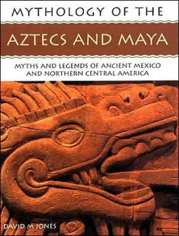 Aztecs and Maya: Myths and Legends of Ancient Mexico and Northern Central America (Mythology of Series)