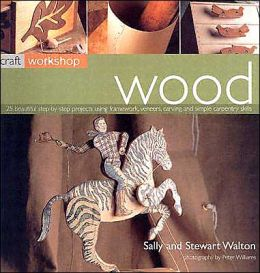 Wood: 25 Beautiful Step-by-Step Projects Using Framework, Veneers, Carving and Simple Carpentry Skills (Craft Workshop Series)