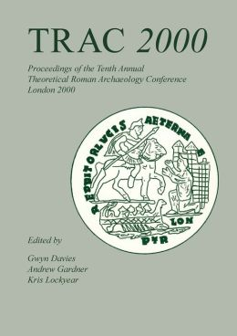 TRAC 2000: Proceedings of the Tenth Annual Theoretical Roman Archaeology Conference, University College London