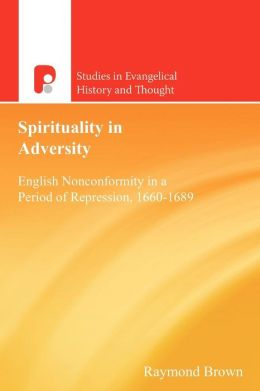 Spirituality in Adversity: English Nonconformity in a Period of Repression, 1660D1689