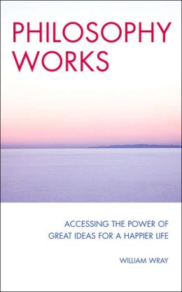 Philosophy Works: Accessing the Power of Great Ideas for a Happier Life