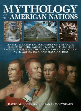 Mythology Of The American Nations: An Illustrated Encyclopedia Of The Gods, Heroes, Spirits, Sacred Places, Rituals And Ancient Beliefs Of The North American Indian, Inuit, Aztec, Inca And Maya Nations