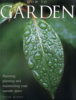 How To Garden: Planning, Planting And Maintaining Your Outside Space