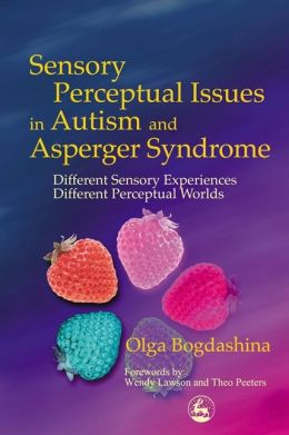 Sensory Perceptual Issues in Autism: Different Sensory Experiences, Different Perceptual Worlds