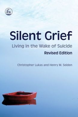 Silent Grief Living in the Wake of Suicide: Revised Edition