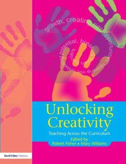 Unlocking Creativity: A Teacher's Guide to Creativity Across the Curriculum