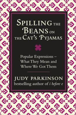 Spilling the Beans on the Cat's Pyjamas: Popular Expressions: What They Mean and Where We Got Them