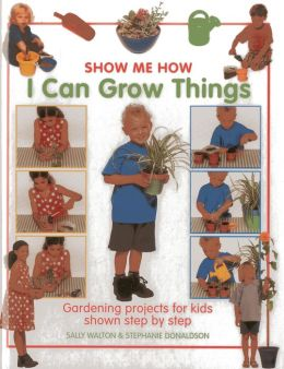 Show Me How: I Can Grow Things: Gardening projects for kids shown step by step