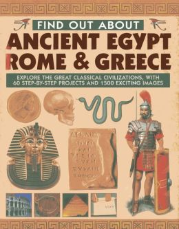 Find Out About Ancient Egypt, Rome & Greece: Explore the Great Classical Civilizations, With 60 Step-by-Step Projects and 1500 Exciting Images