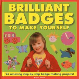 Brilliant Badges To Make Yourself: 25 Amazing Step-by-Step Badge-Making Projects!