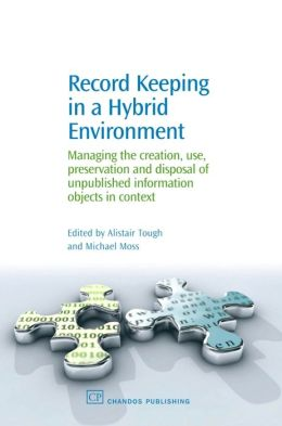 Record Keeping in the Hybrid Environment: Managing the creation, use, preservation and disposal of unique information objects in Context