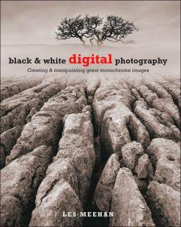 Black & White Digital Photography: Creating & Manipulating Great Monochrome Images