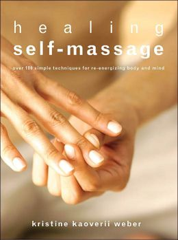 Healing Self-Massage: Over 100 Simple Techniques for Re