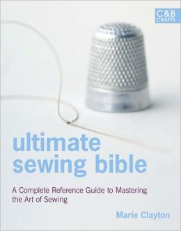 Ultimate Sewing Bible: A Complete Reference Guide to Mastering the Art of Sewing