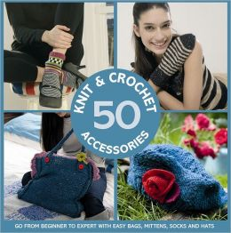 50 Knit and Crochet Accessories: Go From Beginner to Expert with Easy Bags, Mittens, Socks and Hats