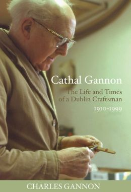 Cathal Gannon: The Life and Times of a Dublin Craftsman: 1910-1999