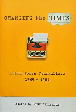 Changing the Times: Irish Women Journalists 1969-1981
