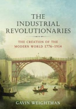 The Industrial Revolutionaries : The Creation of the Modern World 1776-1914
