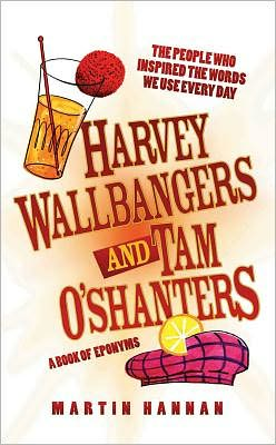 Harvey Wallbangers and Tam O'Shanters: A Book of Eponyms: The People Who Inspired the Words We Use Every Day