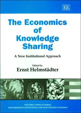 The Economics of Knowledge Sharing: A New Institutional Approach (New Horizons in Institutional and Evolutionary Economics)