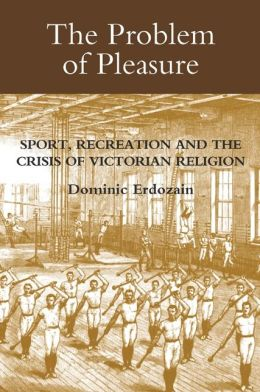 The Problem of Pleasure: Sport, Recreation and the Crisis of Victorian Religion