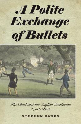 A Polite Exchange of Bullets: The Duel and the English Gentleman, 1750-1850