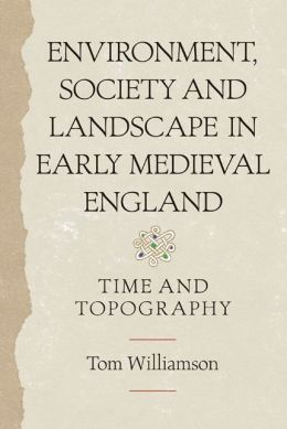 Environment, Society and Landscape in Early Medieval England: Time and Topography