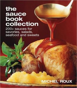 Sauce Book Collection: 200+ Sweets For Savories, Salads, Seafoods And Sweets