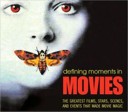 Defining Moments in Movies: The Greatest Films, Stars, Scenes, and Events That Made Movie Magic