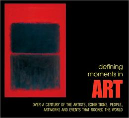 Defining Moments in Art: Over a Century of the Greatest Artists, Exhibitions, People, Artworks and Events that Rocked the World