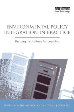 Environmental Policy Integration in Practice: Shaping Institutions for Learning
