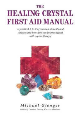 Healing Crystals First Aid Manual: A Practical A to Z of Common Ailments and Illnesses and How They Can Be Best Treated with Crystal Therapy