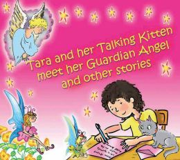 Tara and Her Talking Kitten Meet Her Guardian Angel: and Other Stories