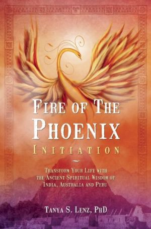 Fire of the Phoenix Initiation: Transform Your Life with the Ancient Spiritual Wisdom of India, Australia, and Peru