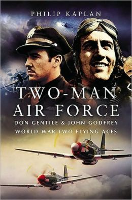 Two-Man Air Force: Don Gentile and John Godfrey: World War Two Flying Aces