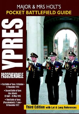 Major and Mrs Holt's Pocket Battlefield Guide to Ypres and Passchendaele: 1st Ypres; 2nd Ypres (Gas Attack); 3rd Ypres (Passchendaele) 4th Ypres (The Lys)