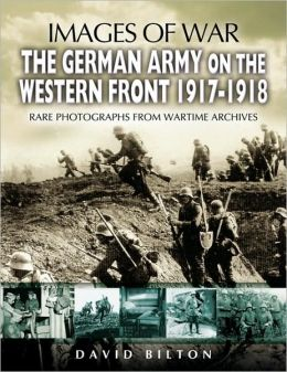 German Army on the Western Front 1917 - 1918: Rare Photographs from Wartime Archives